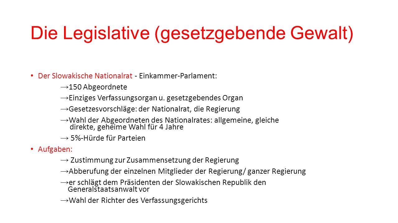 Die Legislative (gesetzgebende Gewalt) Der Slowakische Nationalrat - Einkammer-Parlament: → 150 Abgeordnete → Einziges Verfassungsorgan u.