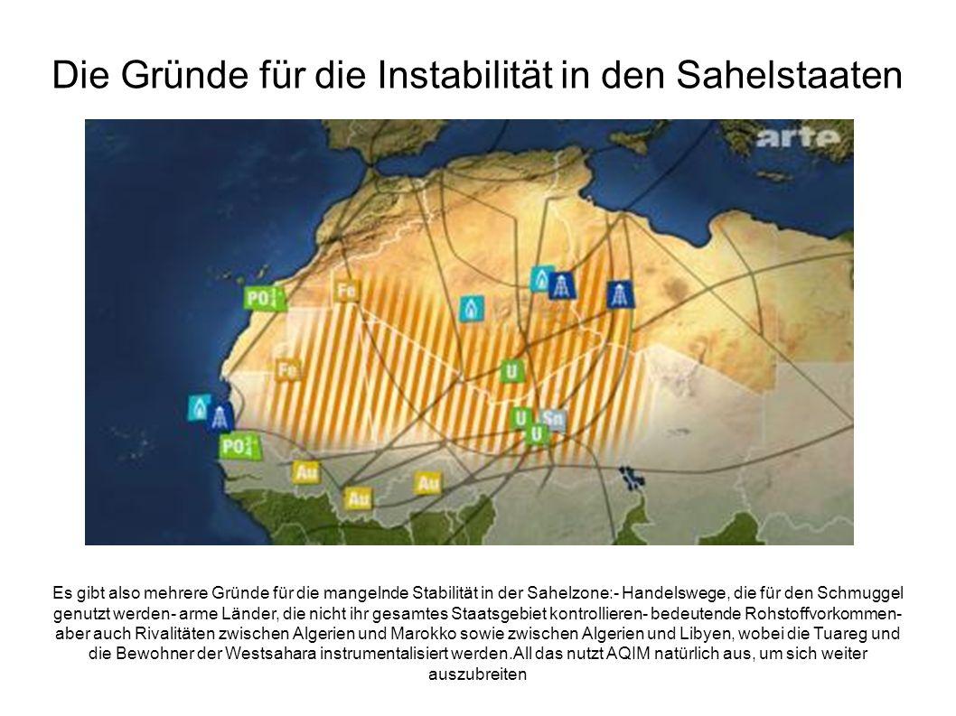 Die Gründe für die Instabilität in den Sahelstaaten Es gibt also mehrere Gründe für die mangelnde Stabilität in der Sahelzone:- Handelswege, die für den Schmuggel genutzt werden- arme Länder, die nicht ihr gesamtes Staatsgebiet kontrollieren- bedeutende Rohstoffvorkommen- aber auch Rivalitäten zwischen Algerien und Marokko sowie zwischen Algerien und Libyen, wobei die Tuareg und die Bewohner der Westsahara instrumentalisiert werden.All das nutzt AQIM natürlich aus, um sich weiter auszubreiten