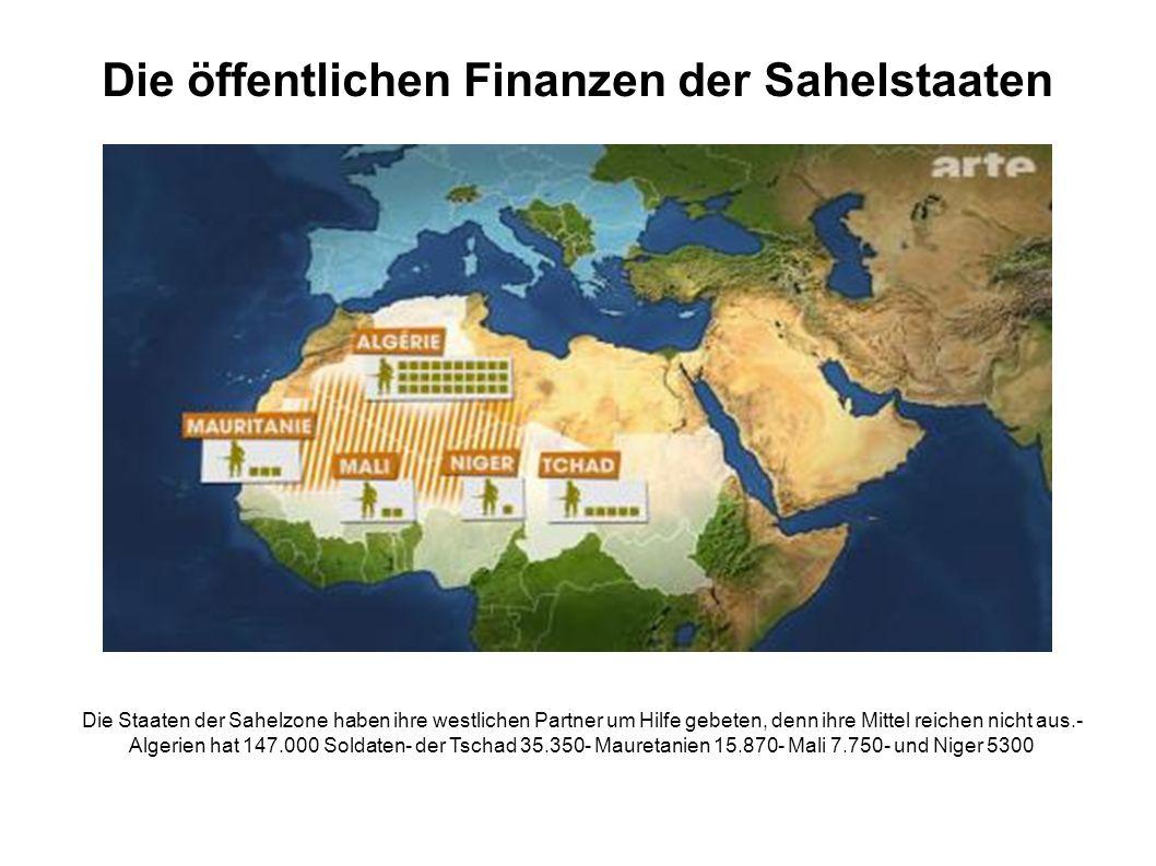 Die öffentlichen Finanzen der Sahelstaaten Die Staaten der Sahelzone haben ihre westlichen Partner um Hilfe gebeten, denn ihre Mittel reichen nicht aus.- Algerien hat 147.000 Soldaten- der Tschad 35.350- Mauretanien 15.870- Mali 7.750- und Niger 5300