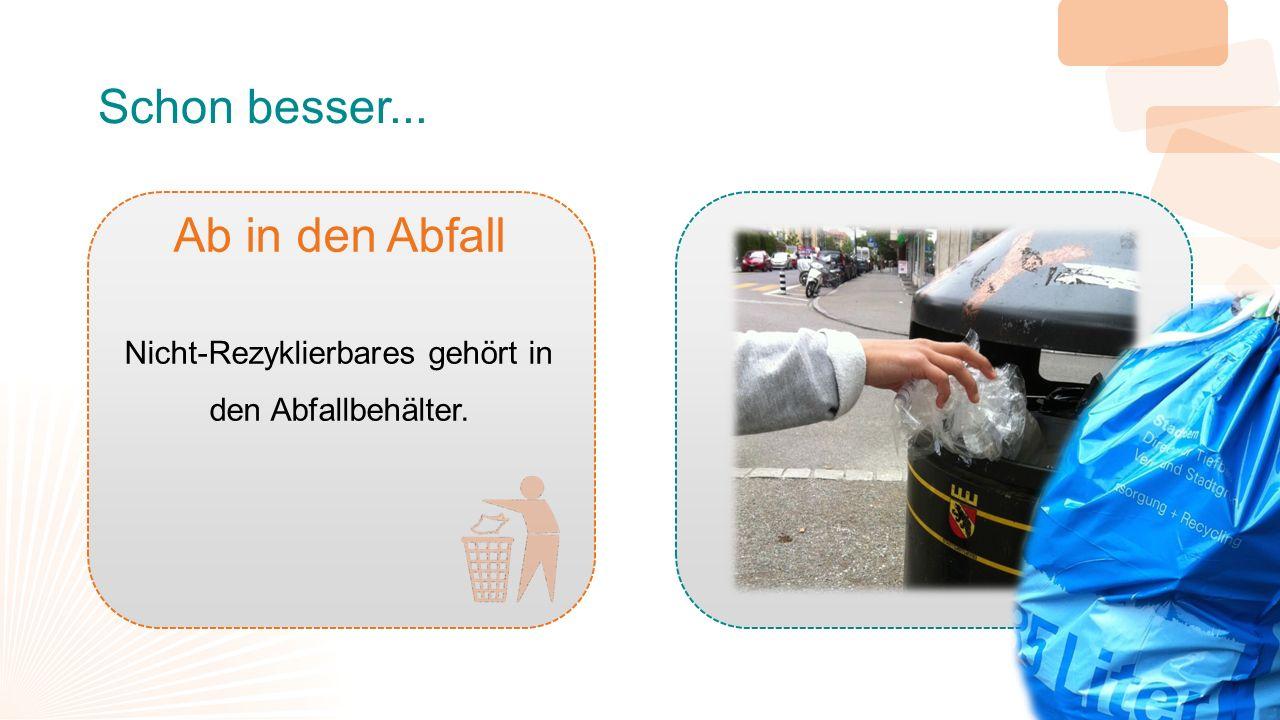 Schon besser... Ab in den Abfall Nicht-Rezyklierbares gehört in den Abfallbehälter.