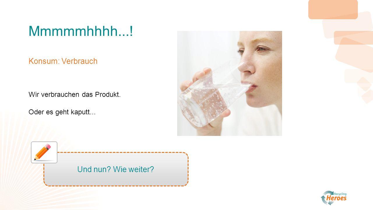 Mmmmmhhhh.... Konsum: Verbrauch Wir verbrauchen das Produkt.