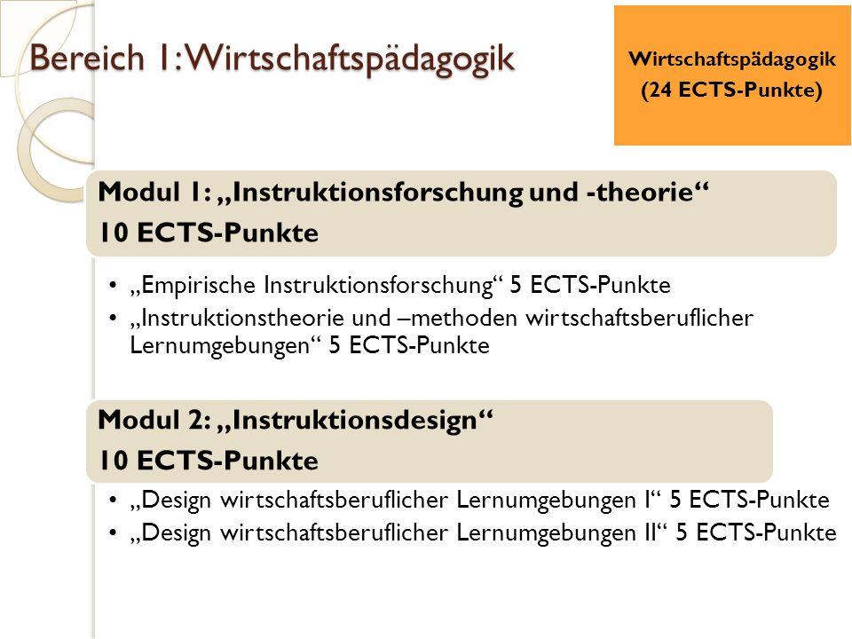 """Bereich 1: Wirtschaftspädagogik Modul 1: """"Instruktionsforschung und -theorie 10 ECTS-Punkte """"Empirische Instruktionsforschung 5 ECTS-Punkte """"Instruktionstheorie und –methoden wirtschaftsberuflicher Lernumgebungen 5 ECTS-Punkte Modul 2: """"Instruktionsdesign 10 ECTS-Punkte """"Design wirtschaftsberuflicher Lernumgebungen I 5 ECTS-Punkte """"Design wirtschaftsberuflicher Lernumgebungen II 5 ECTS-Punkte Wirtschaftspädagogik (24 ECTS-Punkte)"""