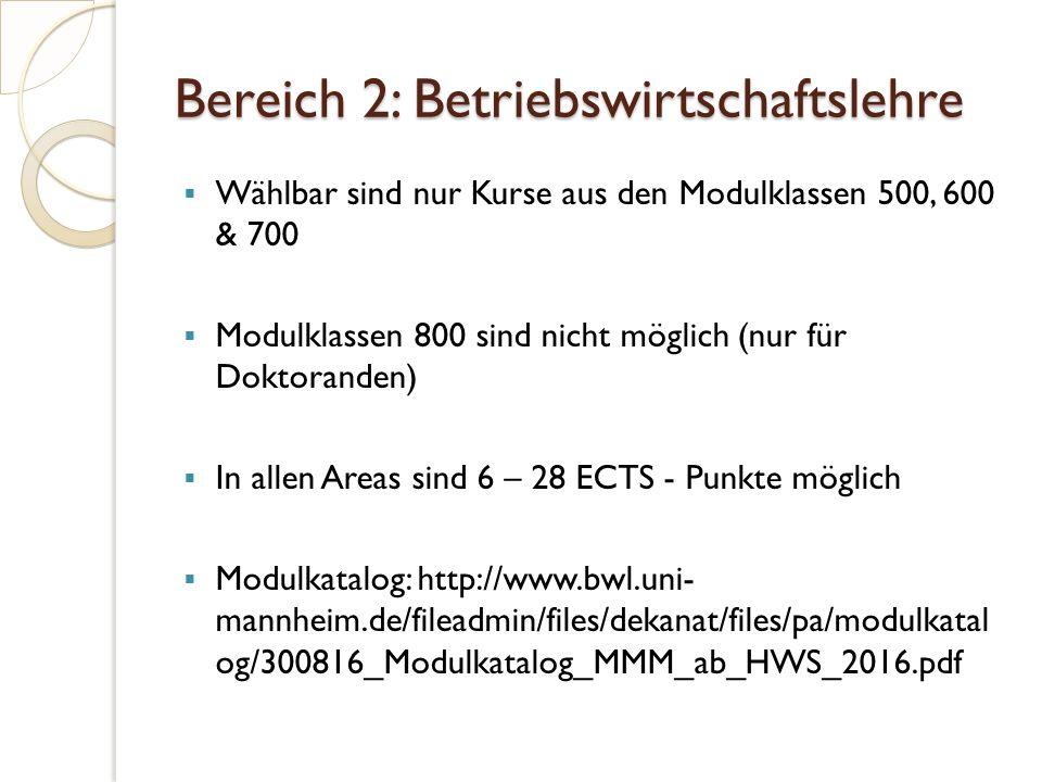 Bereich 2: Betriebswirtschaftslehre  Wählbar sind nur Kurse aus den Modulklassen 500, 600 & 700  Modulklassen 800 sind nicht möglich (nur für Doktoranden)  In allen Areas sind 6 – 28 ECTS - Punkte möglich  Modulkatalog: http://www.bwl.uni- mannheim.de/fileadmin/files/dekanat/files/pa/modulkatal og/300816_Modulkatalog_MMM_ab_HWS_2016.pdf