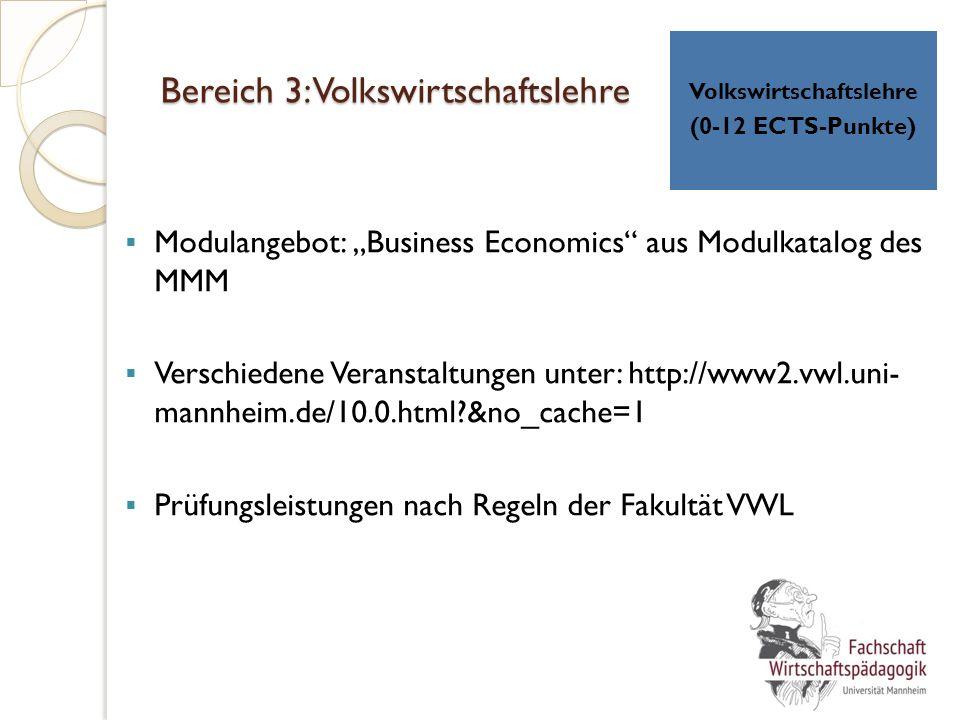 """Bereich 3: Volkswirtschaftslehre  Modulangebot: """"Business Economics aus Modulkatalog des MMM  Verschiedene Veranstaltungen unter: http://www2.vwl.uni- mannheim.de/10.0.html?&no_cache=1  Prüfungsleistungen nach Regeln der Fakultät VWL Volkswirtschaftslehre (0-12 ECTS-Punkte)"""