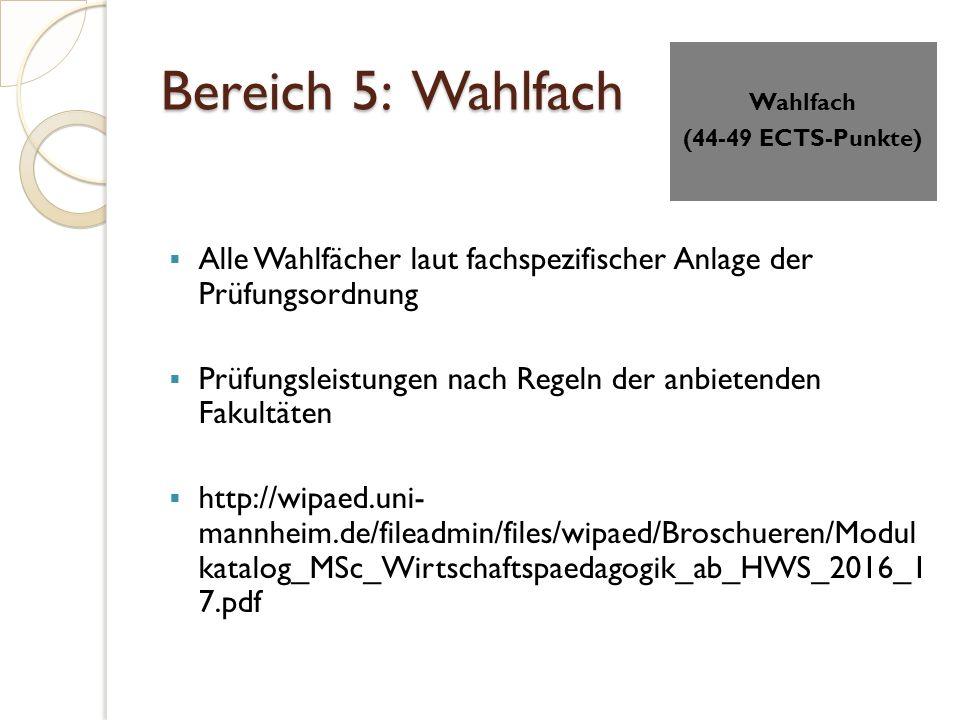 Bereich 5: Wahlfach  Alle Wahlfächer laut fachspezifischer Anlage der Prüfungsordnung  Prüfungsleistungen nach Regeln der anbietenden Fakultäten  http://wipaed.uni- mannheim.de/fileadmin/files/wipaed/Broschueren/Modul katalog_MSc_Wirtschaftspaedagogik_ab_HWS_2016_1 7.pdf Wahlfach (44-49 ECTS-Punkte)