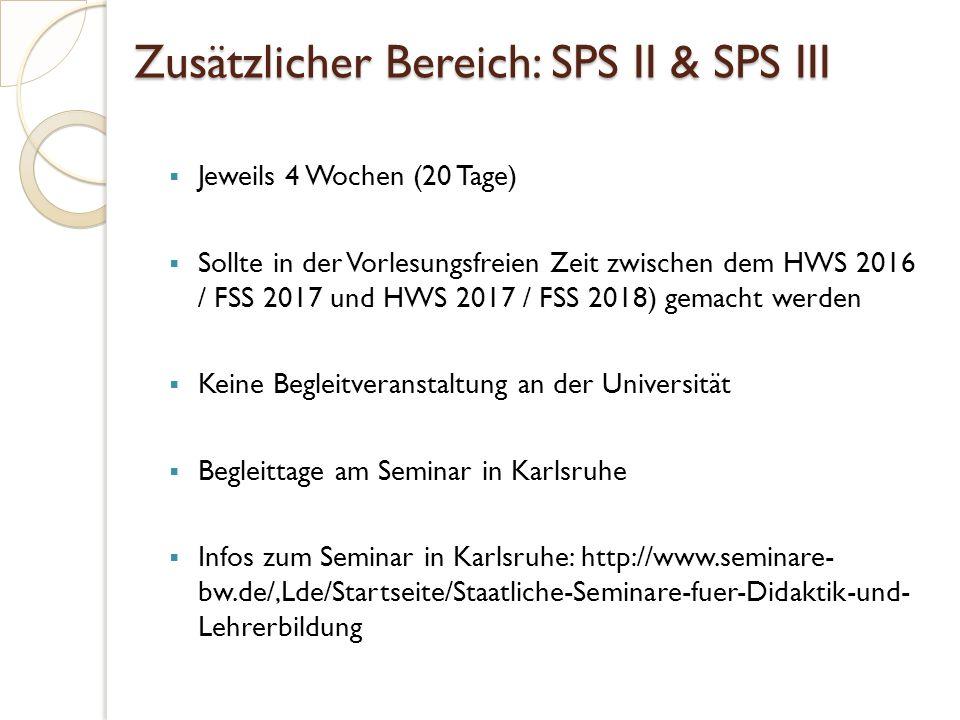 Zusätzlicher Bereich: SPS II & SPS III  Jeweils 4 Wochen (20 Tage)  Sollte in der Vorlesungsfreien Zeit zwischen dem HWS 2016 / FSS 2017 und HWS 2017 / FSS 2018) gemacht werden  Keine Begleitveranstaltung an der Universität  Begleittage am Seminar in Karlsruhe  Infos zum Seminar in Karlsruhe: http://www.seminare- bw.de/,Lde/Startseite/Staatliche-Seminare-fuer-Didaktik-und- Lehrerbildung