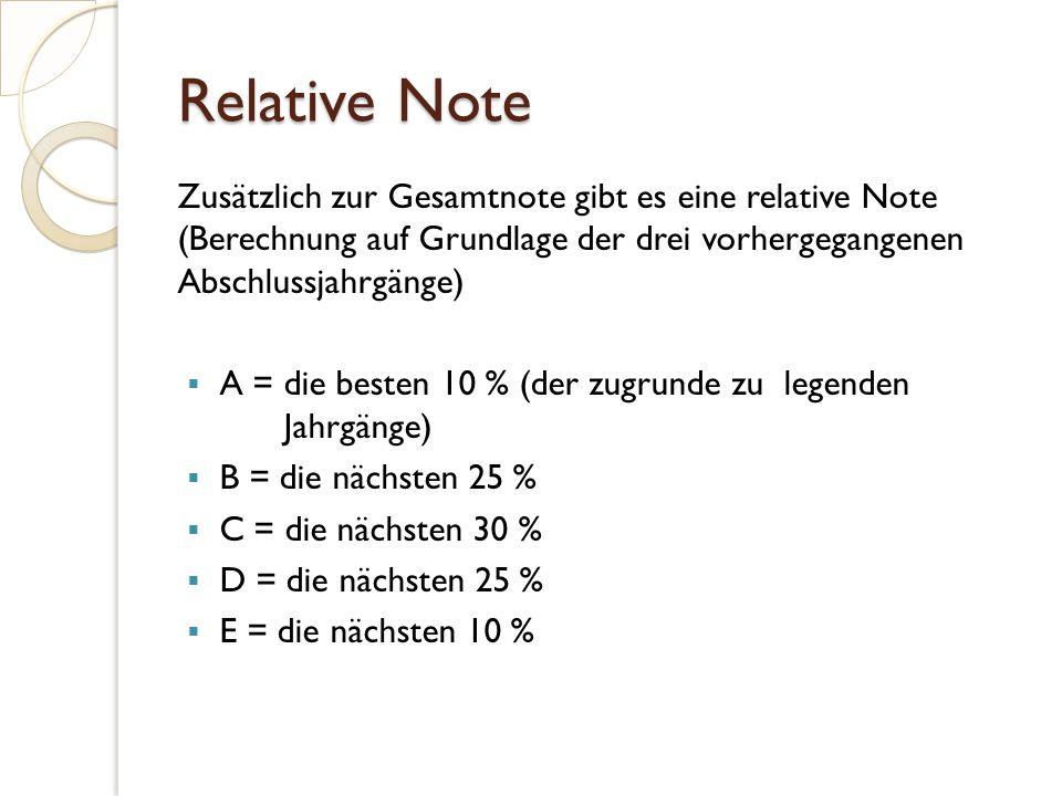 Relative Note Zusätzlich zur Gesamtnote gibt es eine relative Note (Berechnung auf Grundlage der drei vorhergegangenen Abschlussjahrgänge)  A = die besten 10 % (der zugrunde zu legenden Jahrgänge)  B = die nächsten 25 %  C = die nächsten 30 %  D = die nächsten 25 %  E = die nächsten 10 %