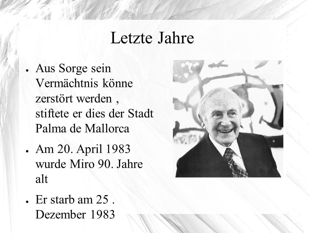 Letzte Jahre ● Aus Sorge sein Vermächtnis könne zerstört werden, stiftete er dies der Stadt Palma de Mallorca ● Am 20. April 1983 wurde Miro 90. Jahre