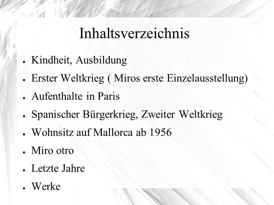 Inhaltsverzeichnis ● Kindheit, Ausbildung ● Erster Weltkrieg ( Miros erste Einzelausstellung) ● Aufenthalte in Paris ● Spanischer Bürgerkrieg, Zweiter