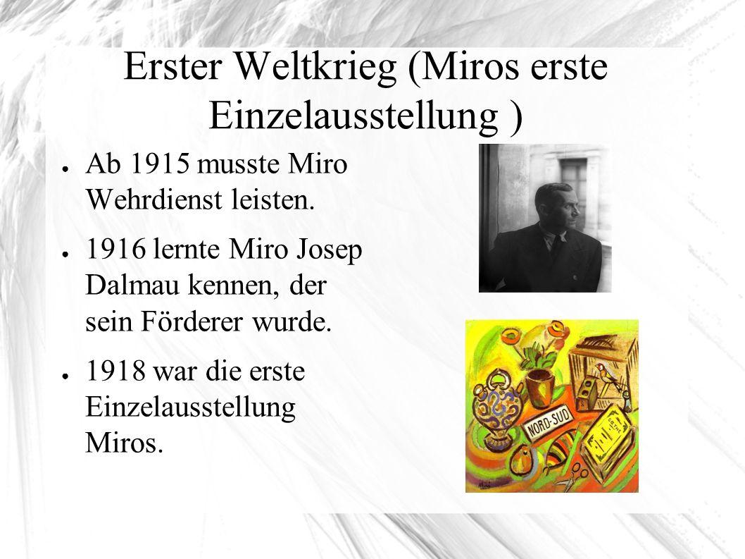 Erster Weltkrieg (Miros erste Einzelausstellung ) ● Ab 1915 musste Miro Wehrdienst leisten. ● 1916 lernte Miro Josep Dalmau kennen, der sein Förderer