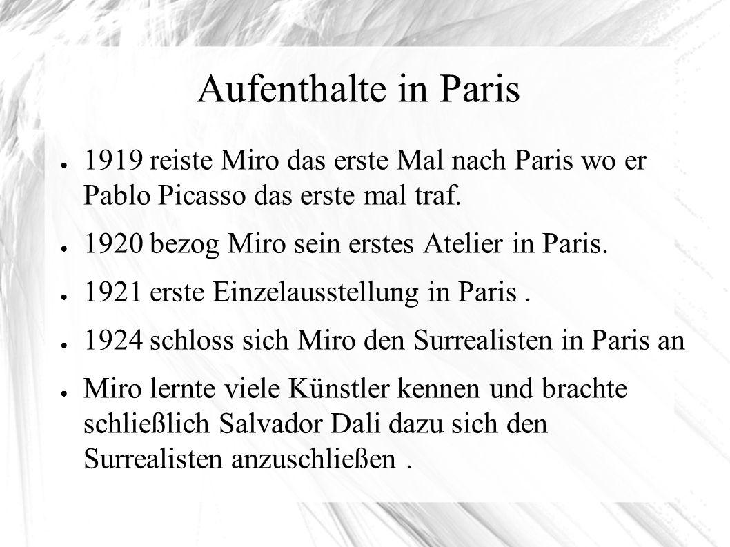Aufenthalte in Paris ● 1919 reiste Miro das erste Mal nach Paris wo er Pablo Picasso das erste mal traf. ● 1920 bezog Miro sein erstes Atelier in Pari