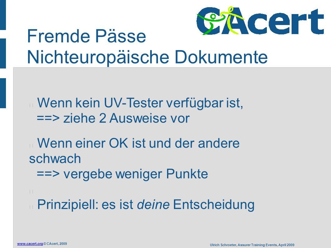 www.cacert.orgwww.cacert.org © CAcert, 2009 Ulrich Schroeter, Assurer Training Events, April 2009 Fremde Pässe Nichteuropäische Dokumente Wenn kein UV-Tester verfügbar ist, ==> ziehe 2 Ausweise vor Wenn einer OK ist und der andere schwach ==> vergebe weniger Punkte Prinzipiell: es ist deine Entscheidung