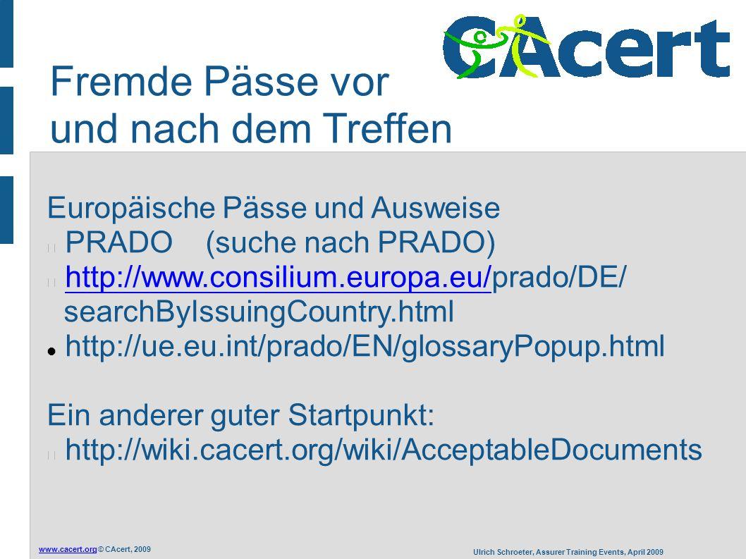 www.cacert.orgwww.cacert.org © CAcert, 2009 Ulrich Schroeter, Assurer Training Events, April 2009 Europäische Pässe und Ausweise PRADO (suche nach PRADO) http://www.consilium.europa.eu/prado/DE/ searchByIssuingCountry.htmlhttp://www.consilium.europa.eu/ http://ue.eu.int/prado/EN/glossaryPopup.html Ein anderer guter Startpunkt: http://wiki.cacert.org/wiki/AcceptableDocuments Fremde Pässe vor und nach dem Treffen