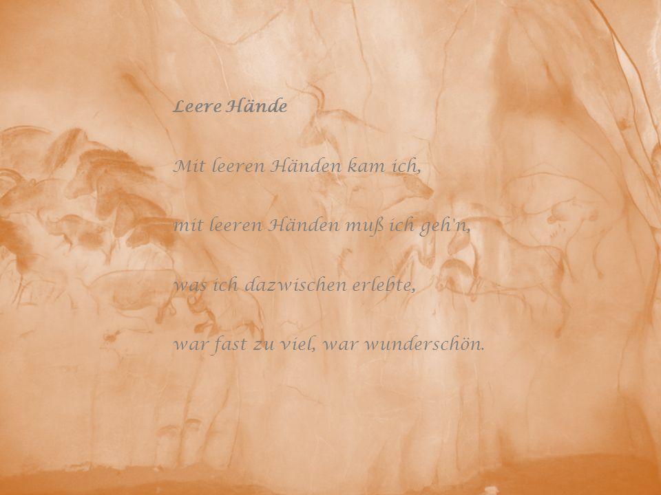 Leere Hände Mit leeren Händen kam ich, mit leeren Händen muß ich geh'n, was ich dazwischen erlebte, war fast zu viel, war wunderschön.