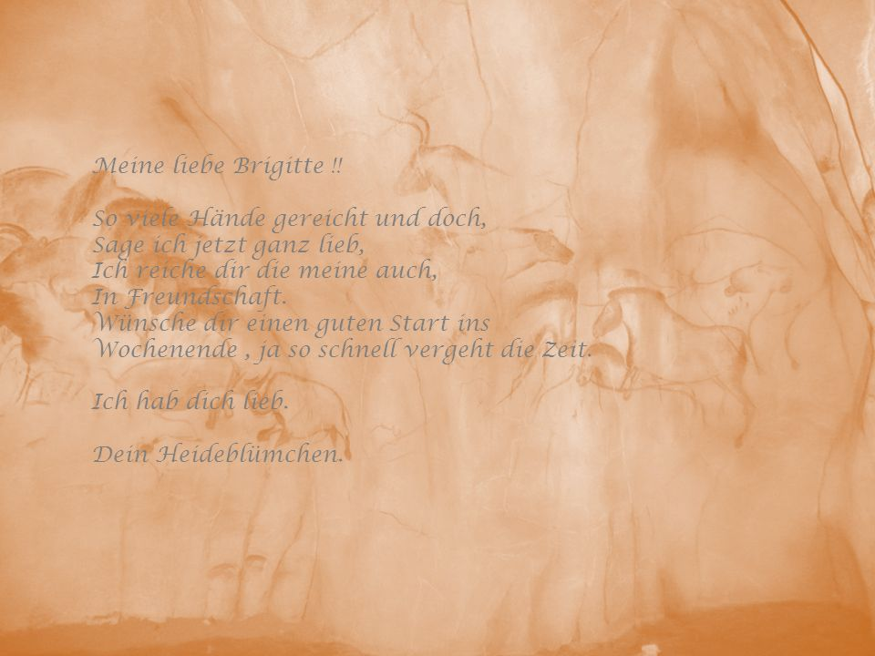 Meine liebe Brigitte !! So viele Hände gereicht und doch, Sage ich jetzt ganz lieb, Ich reiche dir die meine auch, In Freundschaft. Wünsche dir einen