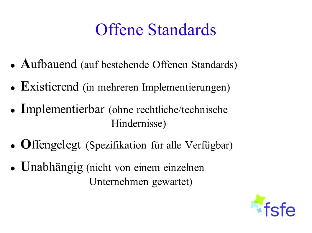 Offene Standards A ufbauend (auf bestehende Offenen Standards) E xistierend (in mehreren Implementierungen) I mplementierbar (ohne rechtliche/technische Hindernisse) O ffengelegt (Spezifikation für alle Verfügbar) U nabhängig (nicht von einem einzelnen Unternehmen gewartet)