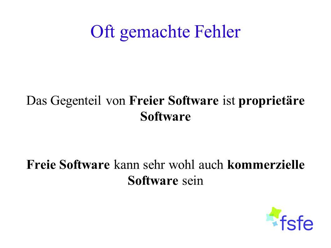 Oft gemachte Fehler Das Gegenteil von Freier Software ist proprietäre Software Freie Software kann sehr wohl auch kommerzielle Software sein