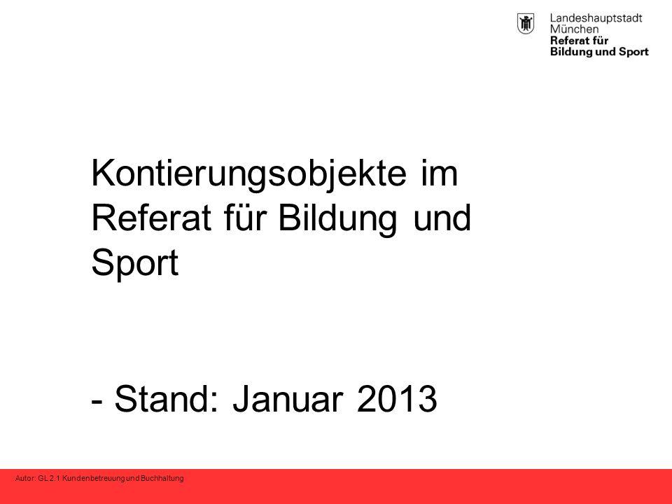 Autor: GL 2.1 Kundenbetreuung und Buchhaltung Kontierungsobjekte im Referat für Bildung und Sport - Stand: Januar 2013