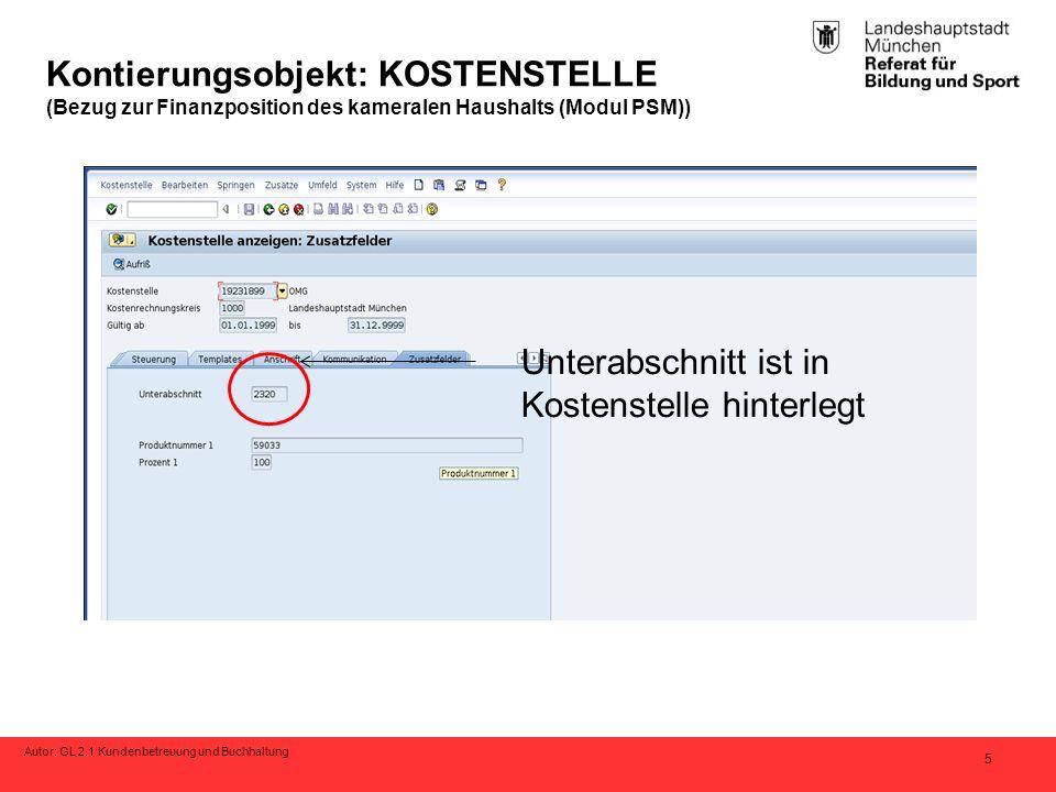 Autor: GL 2.1 Kundenbetreuung und Buchhaltung 5 Kontierungsobjekt: KOSTENSTELLE (Bezug zur Finanzposition des kameralen Haushalts (Modul PSM)) Unterabschnitt ist in Kostenstelle hinterlegt