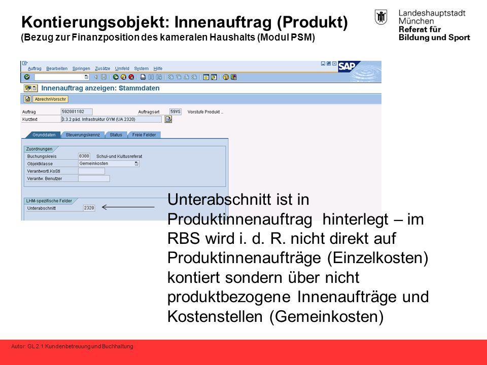 Autor: GL 2.1 Kundenbetreuung und Buchhaltung Kontierungsobjekt: Innenauftrag (Produkt) (Bezug zur Finanzposition des kameralen Haushalts (Modul PSM) Unterabschnitt ist in Produktinnenauftrag hinterlegt – im RBS wird i.