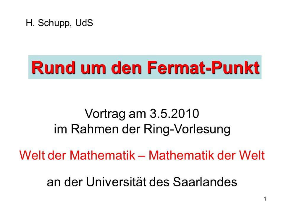 1 H. Schupp, UdS Rund um den Fermat-Punkt Vortrag am 3.5.2010 im Rahmen der Ring-Vorlesung Welt der Mathematik – Mathematik der Welt an der Universitä