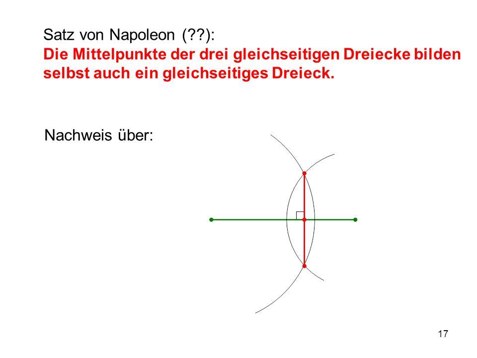 17 Satz von Napoleon ( ): Die Mittelpunkte der drei gleichseitigen Dreiecke bilden selbst auch ein gleichseitiges Dreieck.