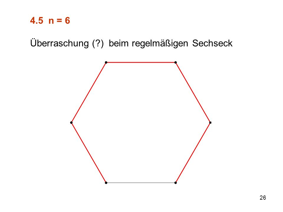 26 4.5 n = 6 Überraschung ( ) beim regelmäßigen Sechseck