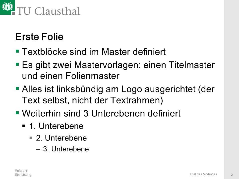 Referent Einrichtung Titel des Vortrages 2 Erste Folie  Textblöcke sind im Master definiert  Es gibt zwei Mastervorlagen: einen Titelmaster und eine