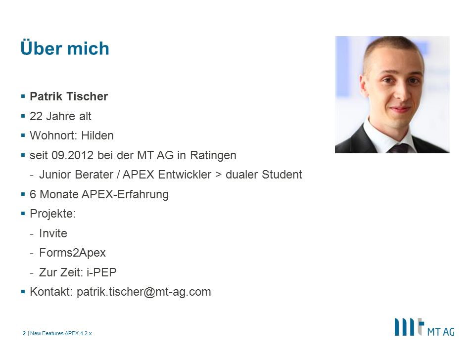 | Über mich  Patrik Tischer  22 Jahre alt  Wohnort: Hilden  seit 09.2012 bei der MT AG in Ratingen -Junior Berater / APEX Entwickler > dualer Student  6 Monate APEX-Erfahrung  Projekte: -Invite -Forms2Apex -Zur Zeit: i-PEP  Kontakt: patrik.tischer@mt-ag.com New Features APEX 4.2.x2
