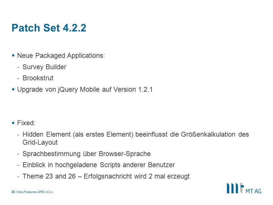 | Patch Set 4.2.2  Neue Packaged Applications: -Survey Builder -Brookstrut  Upgrade von jQuery Mobile auf Version 1.2.1  Fixed: -Hidden Element (als erstes Element) beeinflusst die Größenkalkulation des Grid-Layout -Sprachbestimmung über Browser-Sprache -Einblick in hochgeladene Scripts anderer Benutzer -Theme 23 and 26 – Erfolgsnachricht wird 2 mal erzeugt New Features APEX 4.2.x28