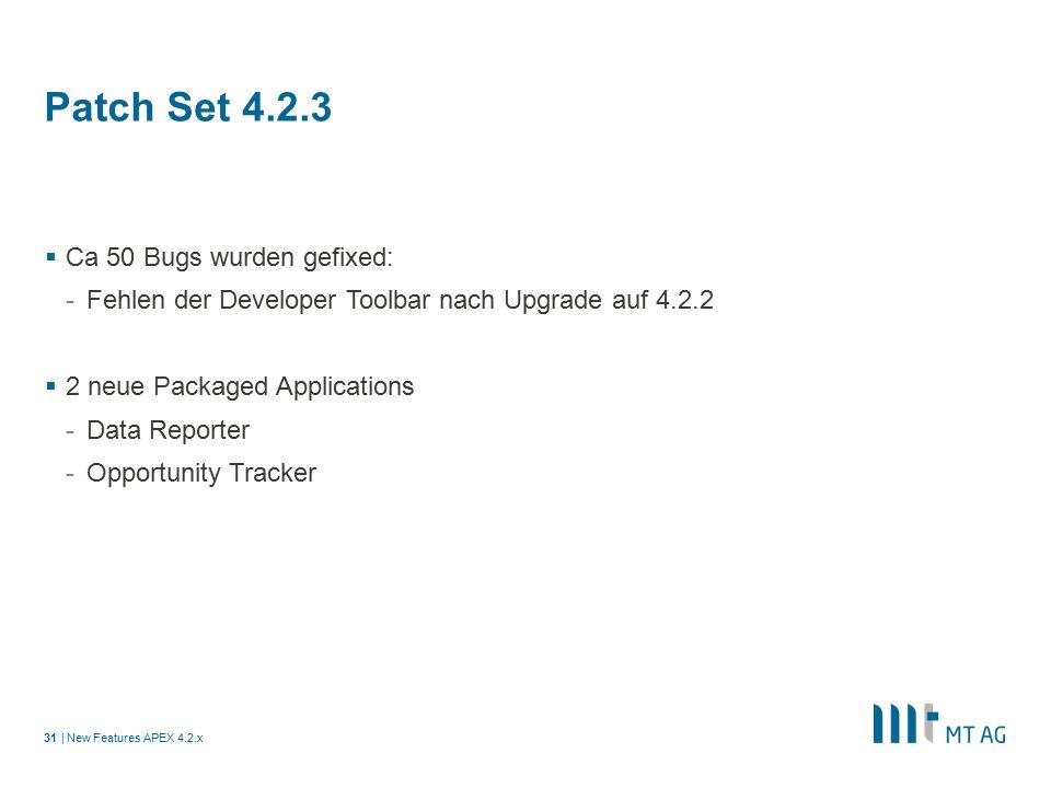 | Patch Set 4.2.3  Ca 50 Bugs wurden gefixed: -Fehlen der Developer Toolbar nach Upgrade auf 4.2.2  2 neue Packaged Applications -Data Reporter -Opportunity Tracker New Features APEX 4.2.x31