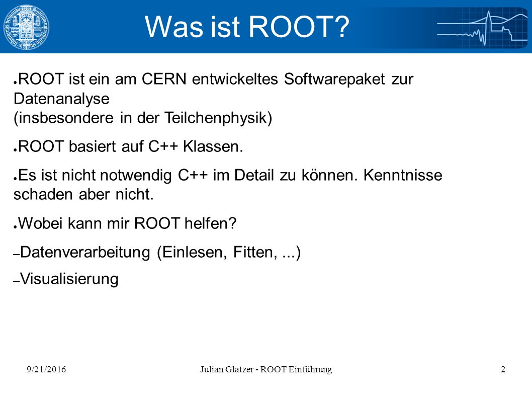 9/21/2016Julian Glatzer - ROOT Einführung33 Ein komplizierterer Fit void fit2_nurhist(){ gROOT->Reset(); gROOT->SetStyle( Plain ); ifstream in; //Input Stream in.open( peak.dat ); //Öffnen der Datei Float_t xi; Float_t yi; Int_t nlines = 0; TH1F* _histo = new TH1F( _histo , Peaks , 350, 0., 350 ); while( !in.eof() ){ //Einlesen if(in >> xi >> yi){ _histo->SetBinContent( xi, yi ); nlines++; cout << nlines << : << xi << << yi << endl; } cout << nlines << data points. <<endl; in.close(); gStyle->SetOptFit(); _histo->Rebin(5); _histo->Draw( E ); }