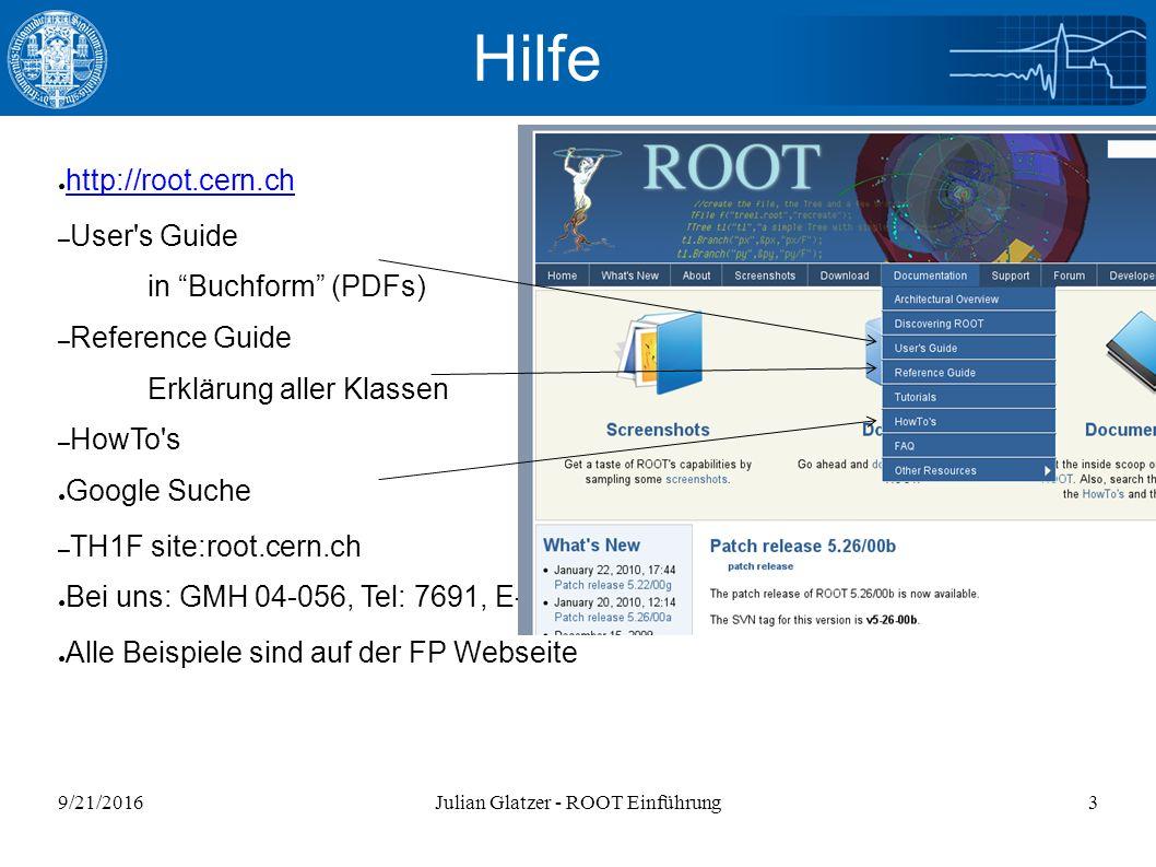9/21/2016Julian Glatzer - ROOT Einführung3 ● http://root.cern.ch http://root.cern.ch – User s Guide in Buchform (PDFs) – Reference Guide Erklärung aller Klassen – HowTo s ● Google Suche – TH1F site:root.cern.ch ● Bei uns: GMH 04-056, Tel: 7691, E-Mail ● Alle Beispiele sind auf der FP Webseite Hilfe