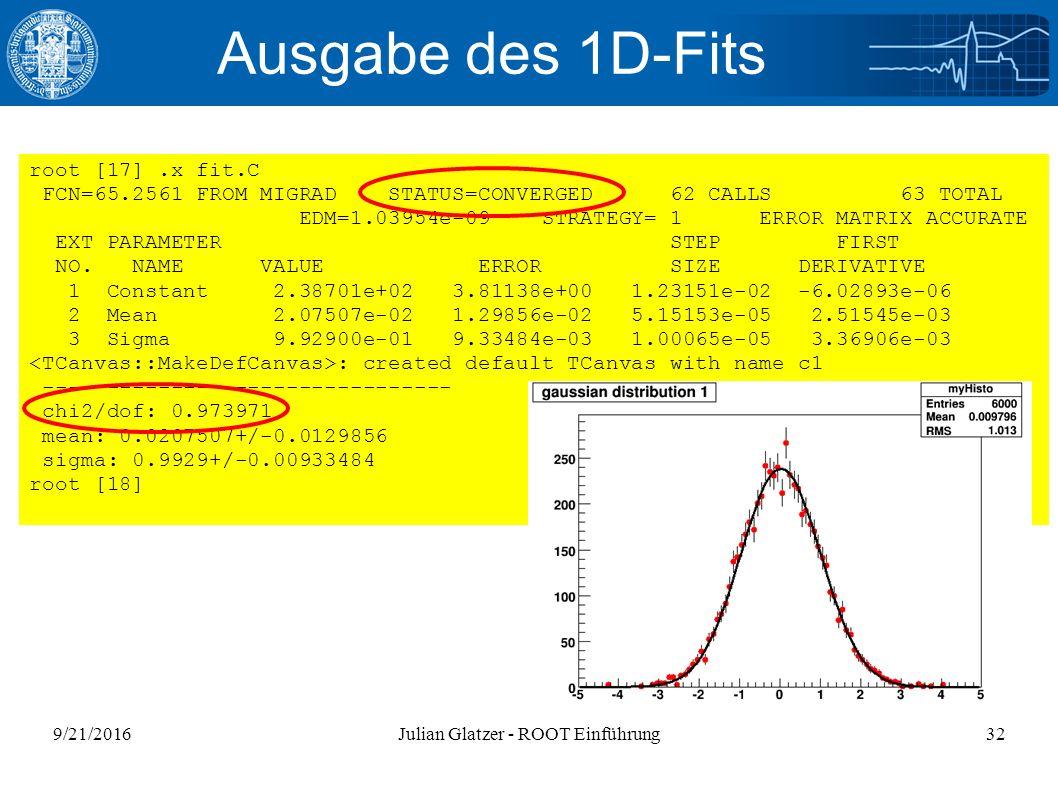 9/21/2016Julian Glatzer - ROOT Einführung32 Ausgabe des 1D-Fits root [17].x fit.C FCN=65.2561 FROM MIGRAD STATUS=CONVERGED 62 CALLS 63 TOTAL EDM=1.039