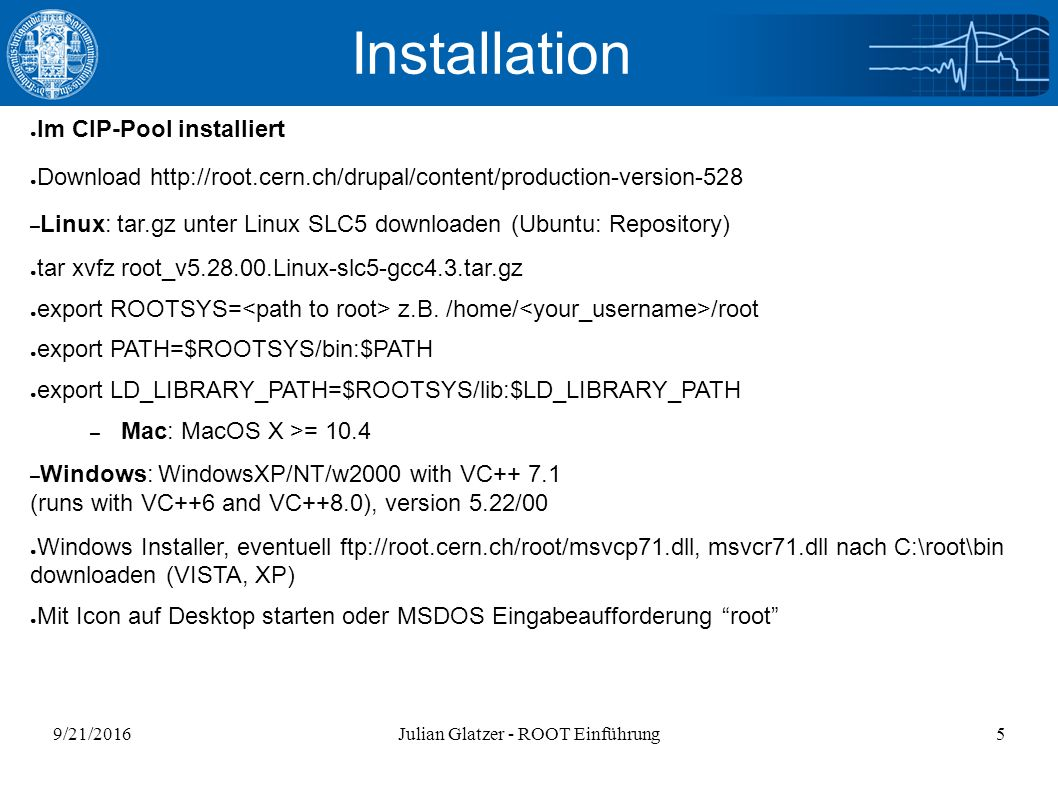 9/21/2016Julian Glatzer - ROOT Einführung5 Installation ● Im CIP-Pool installiert ● Download http://root.cern.ch/drupal/content/production-version-528 – Linux: tar.gz unter Linux SLC5 downloaden (Ubuntu: Repository) ● tar xvfz root_v5.28.00.Linux-slc5-gcc4.3.tar.gz ● export ROOTSYS= z.B.