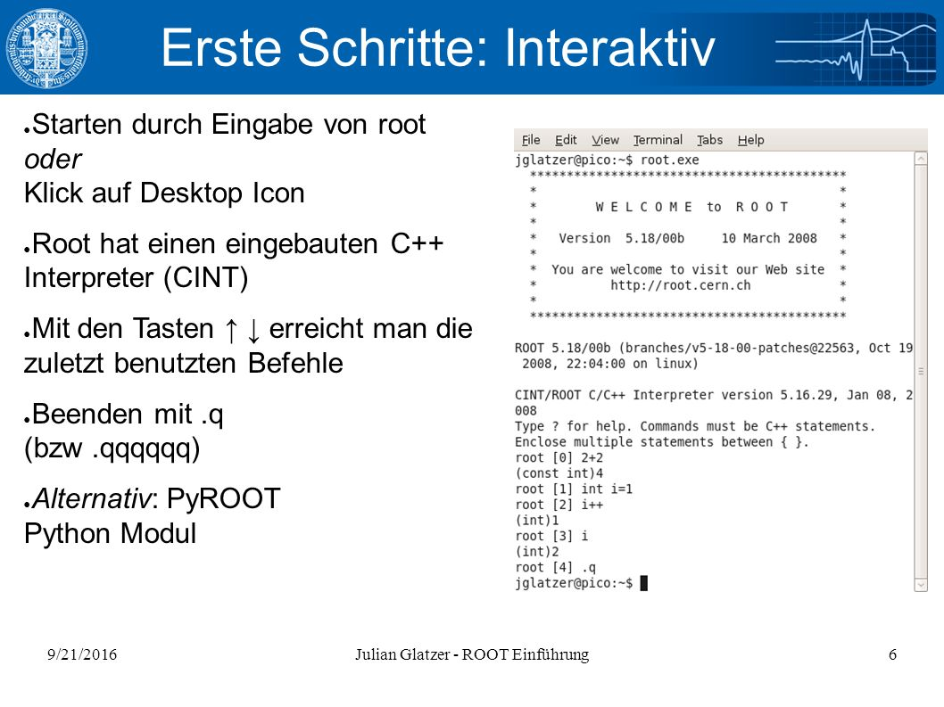 9/21/2016Julian Glatzer - ROOT Einführung6 Erste Schritte: Interaktiv ● Starten durch Eingabe von root oder Klick auf Desktop Icon ● Root hat einen eingebauten C++ Interpreter (CINT) ● Mit den Tasten ↑ ↓ erreicht man die zuletzt benutzten Befehle ● Beenden mit.q (bzw.qqqqqq) ● Alternativ: PyROOT Python Modul