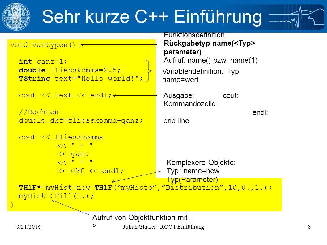 9/21/2016Julian Glatzer - ROOT Einführung8 Sehr kurze C++ Einführung void vartypen(){ int ganz=1; double fliesskomma=2.5; TString text= Hello world! ; cout << text << endl; //Rechnen double dkf=fliesskomma+ganz; cout << fliesskomma << + << ganz << = << dkf << endl; TH1F* myHist=new TH1F( myHisto , Distribution ,10,0.,1.); myHist->Fill(1.); } Funktionsdefinition Rückgabetyp name( parameter) Aufruf: name() bzw.