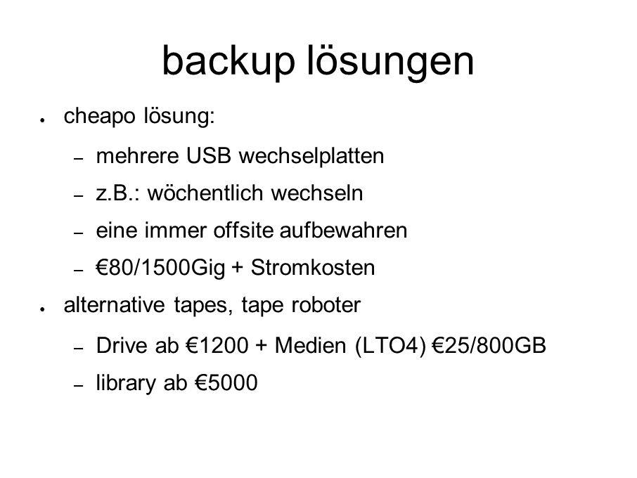 backup lösungen ● cheapo lösung: – mehrere USB wechselplatten – z.B.: wöchentlich wechseln – eine immer offsite aufbewahren – €80/1500Gig + Stromkosten ● alternative tapes, tape roboter – Drive ab €1200 + Medien (LTO4) €25/800GB – library ab €5000