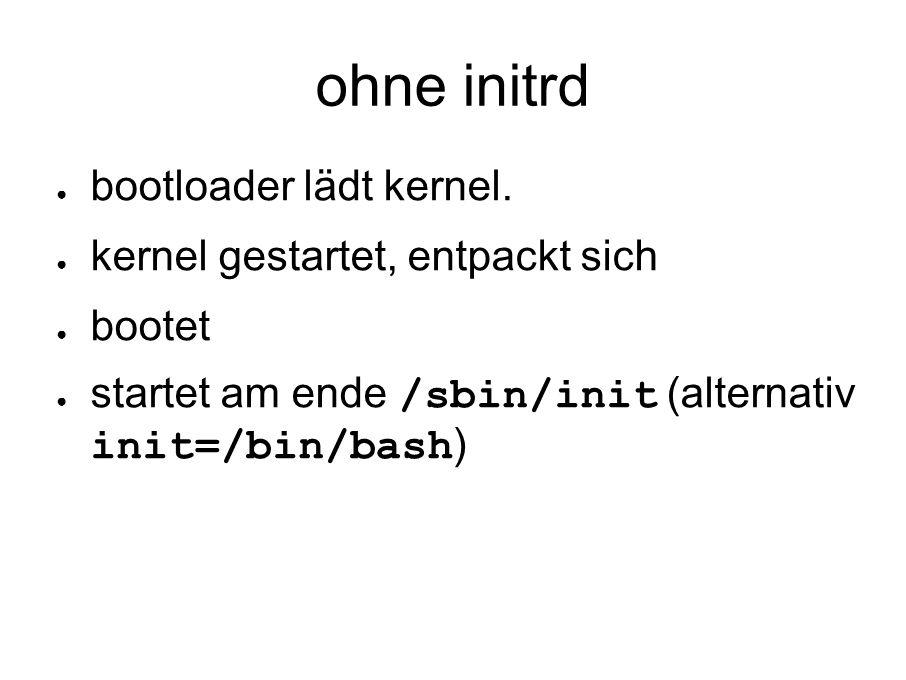 ohne initrd ● bootloader lädt kernel.