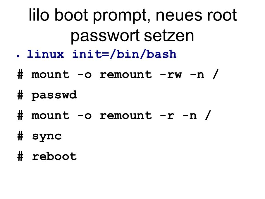 lilo boot prompt, neues root passwort setzen ● linux init=/bin/bash # mount -o remount -rw -n / # passwd # mount -o remount -r -n / # sync # reboot