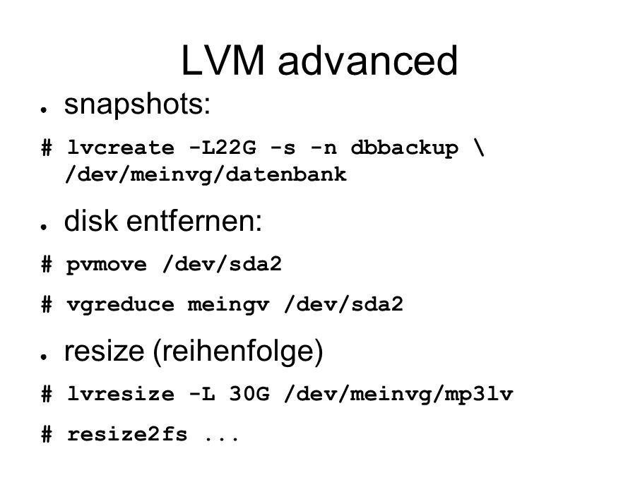 LVM advanced ● snapshots: # lvcreate -L22G -s -n dbbackup \ /dev/meinvg/datenbank ● disk entfernen: # pvmove /dev/sda2 # vgreduce meingv /dev/sda2 ● resize (reihenfolge) # lvresize -L 30G /dev/meinvg/mp3lv # resize2fs...