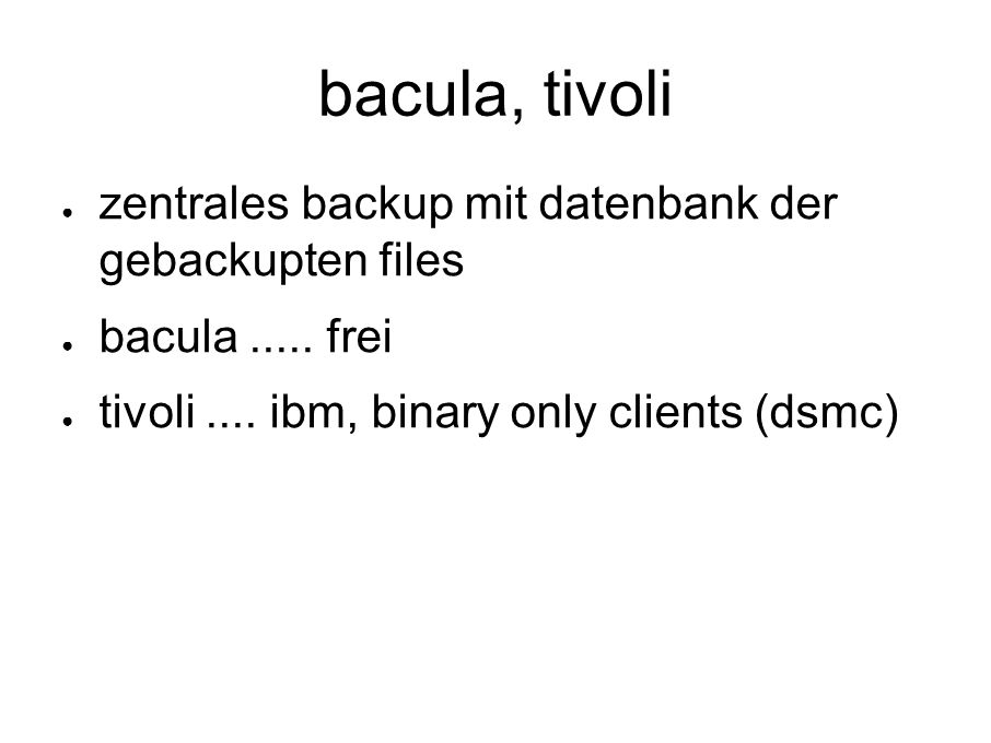 bacula, tivoli ● zentrales backup mit datenbank der gebackupten files ● bacula.....
