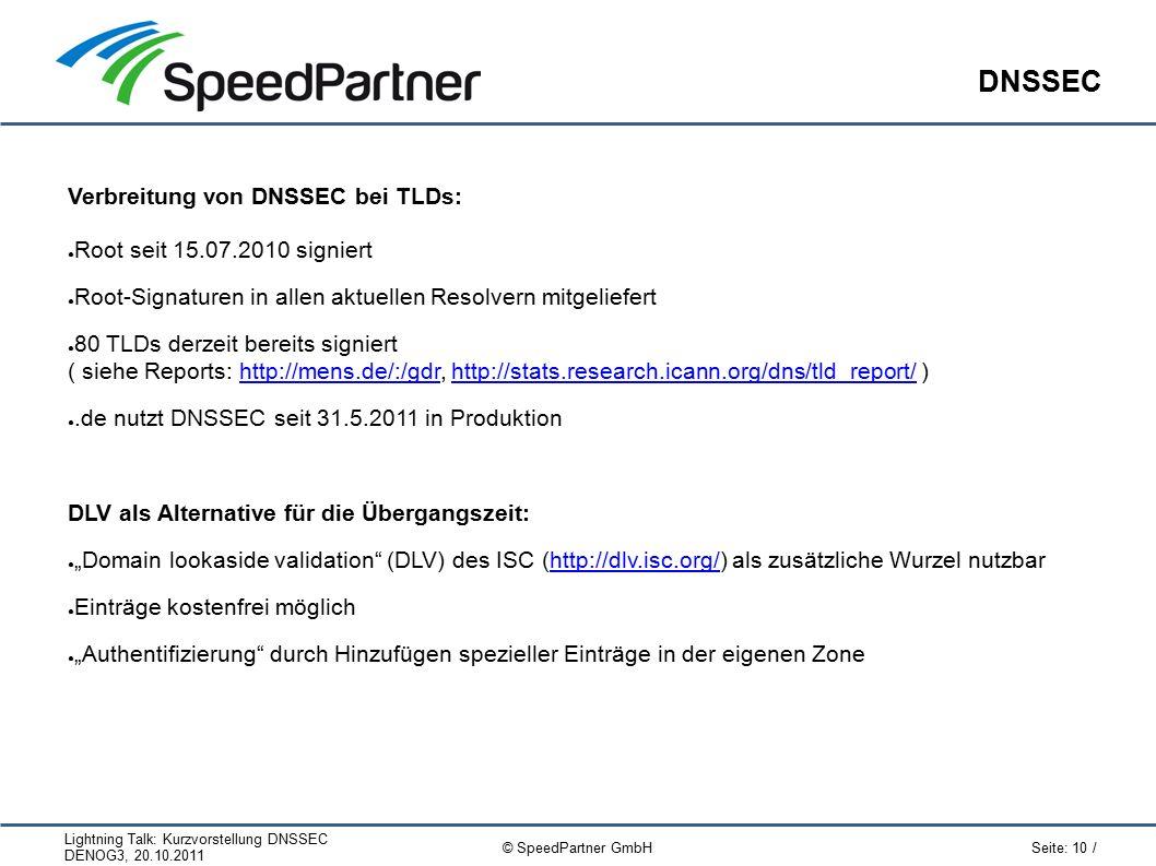 """Lightning Talk: Kurzvorstellung DNSSEC DENOG3, 20.10.2011 Seite: 10 / © SpeedPartner GmbH DNSSEC Verbreitung von DNSSEC bei TLDs: ● Root seit 15.07.2010 signiert ● Root-Signaturen in allen aktuellen Resolvern mitgeliefert ● 80 TLDs derzeit bereits signiert ( siehe Reports: http://mens.de/:/gdr, http://stats.research.icann.org/dns/tld_report/ )http://mens.de/:/gdrhttp://stats.research.icann.org/dns/tld_report/ ●.de nutzt DNSSEC seit 31.5.2011 in Produktion DLV als Alternative für die Übergangszeit: ● """"Domain lookaside validation (DLV) des ISC (http://dlv.isc.org/) als zusätzliche Wurzel nutzbarhttp://dlv.isc.org/ ● Einträge kostenfrei möglich ● """"Authentifizierung durch Hinzufügen spezieller Einträge in der eigenen Zone"""