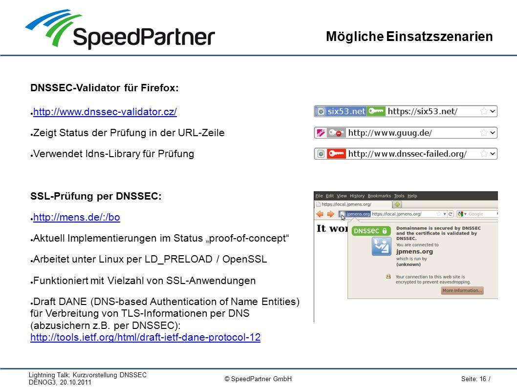 """Lightning Talk: Kurzvorstellung DNSSEC DENOG3, 20.10.2011 Seite: 16 / © SpeedPartner GmbH Mögliche Einsatzszenarien DNSSEC-Validator für Firefox: ● http://www.dnssec-validator.cz/ http://www.dnssec-validator.cz/ ● Zeigt Status der Prüfung in der URL-Zeile ● Verwendet ldns-Library für Prüfung SSL-Prüfung per DNSSEC: ● http://mens.de/:/bo http://mens.de/:/bo ● Aktuell Implementierungen im Status """"proof-of-concept ● Arbeitet unter Linux per LD_PRELOAD / OpenSSL ● Funktioniert mit Vielzahl von SSL-Anwendungen ● Draft DANE (DNS-based Authentication of Name Entities) für Verbreitung von TLS-Informationen per DNS (abzusichern z.B."""