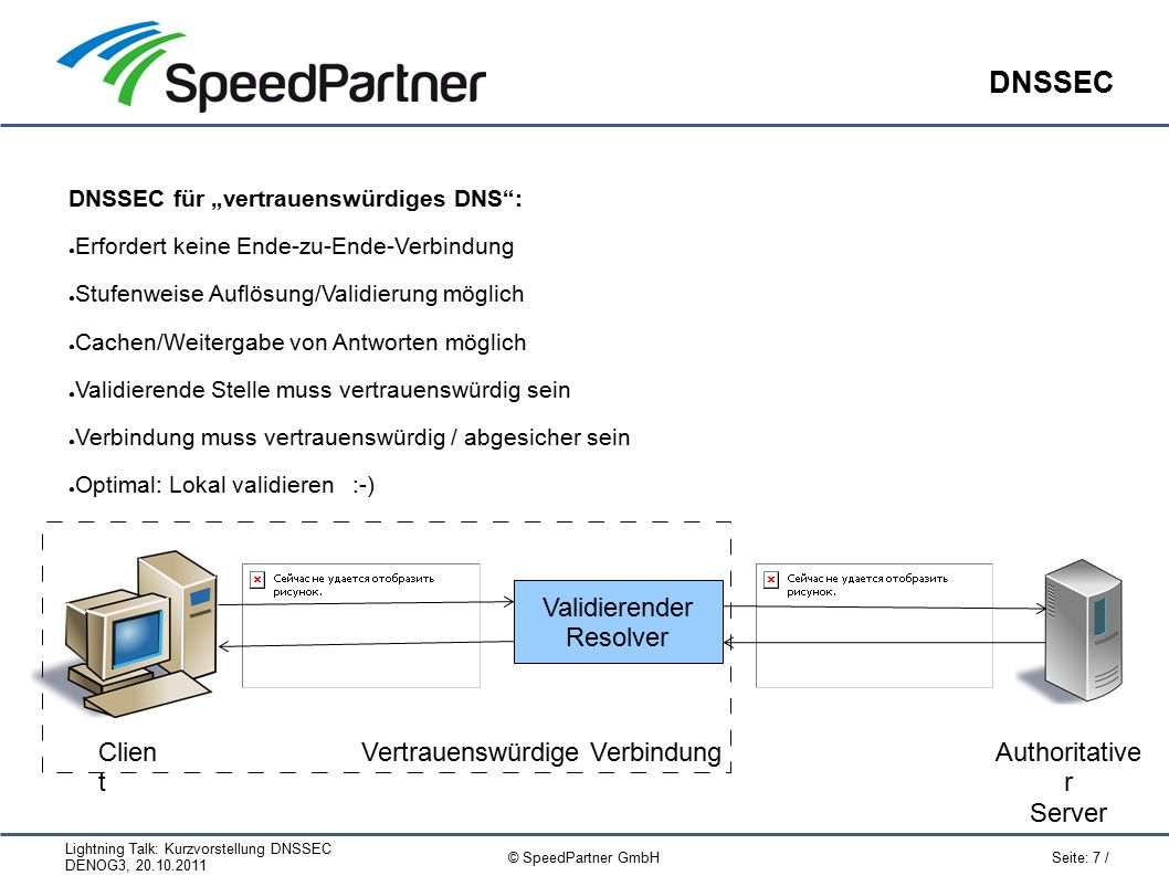 """Lightning Talk: Kurzvorstellung DNSSEC DENOG3, 20.10.2011 Seite: 18 / © SpeedPartner GmbH Stolpersteine / Praxis Die Leistungen von six53.net rund um DNS und Domains: ● Aktuell:Dual-Stack (IPv4/IPv6), DNSSEC, Anycast ● Zuverlässig:DNSSEC, Redundanzen, sicherer Betrieb ● Verfügbar: ● Bereits """"heute und ohne große Vorarbeiten nutzbar ● Professioneller 24/7-Betrieb ● Performant, Verteilter Betrieb per Anycast + Unicast ● Erprobt: ● Intensiv getestet, Erfahrung mit Domains (direkter Registrar, Whitelabel-Domainlösung) ● Flexibel: ● Per Web, API, dynamic updates, hidden primary; mit z.B."""