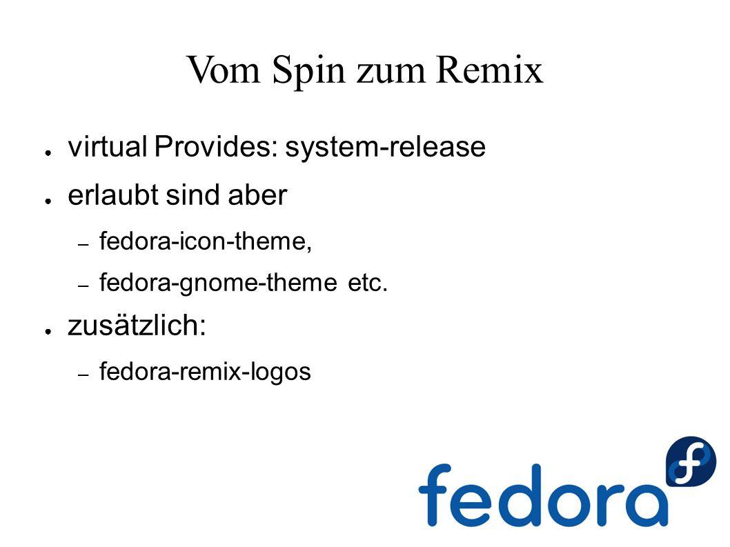 Vom Spin zum Remix ● virtual Provides: system-release ● erlaubt sind aber – fedora-icon-theme, – fedora-gnome-theme etc.