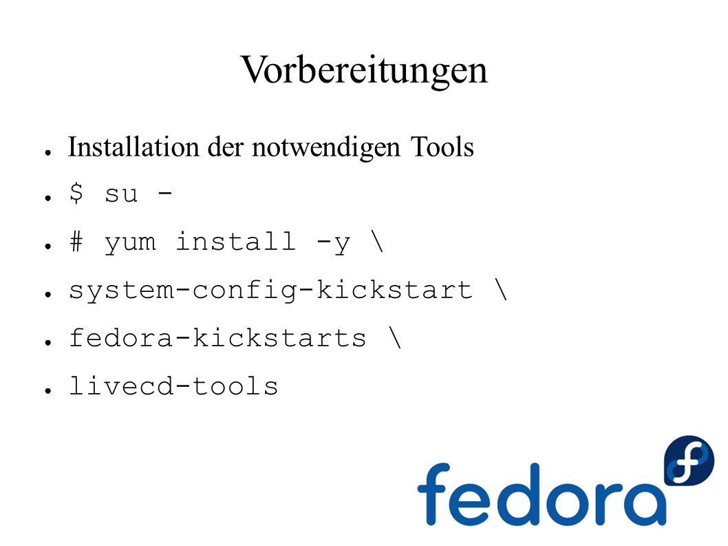 Vorbereitungen ● Installation der notwendigen Tools ● $ su - ● # yum install -y \ ● system-config-kickstart \ ● fedora-kickstarts \ ● livecd-tools