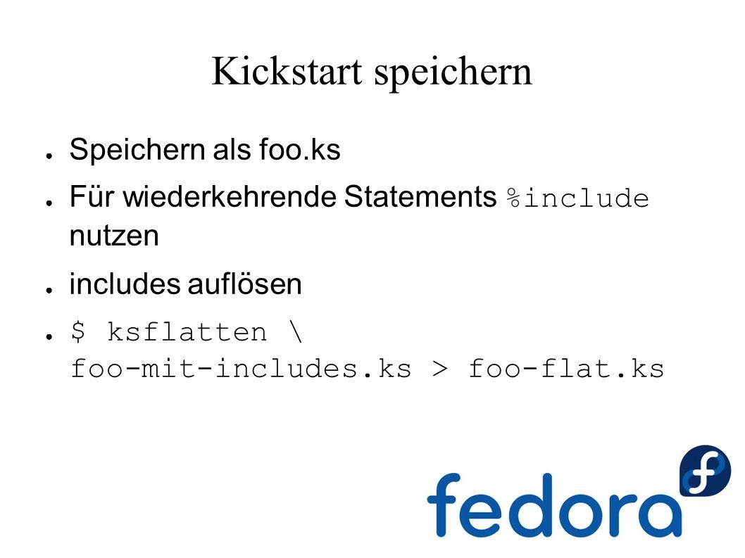 Kickstart speichern ● Speichern als foo.ks ● Für wiederkehrende Statements %include nutzen ● includes auflösen ● $ ksflatten \ foo-mit-includes.ks > foo-flat.ks