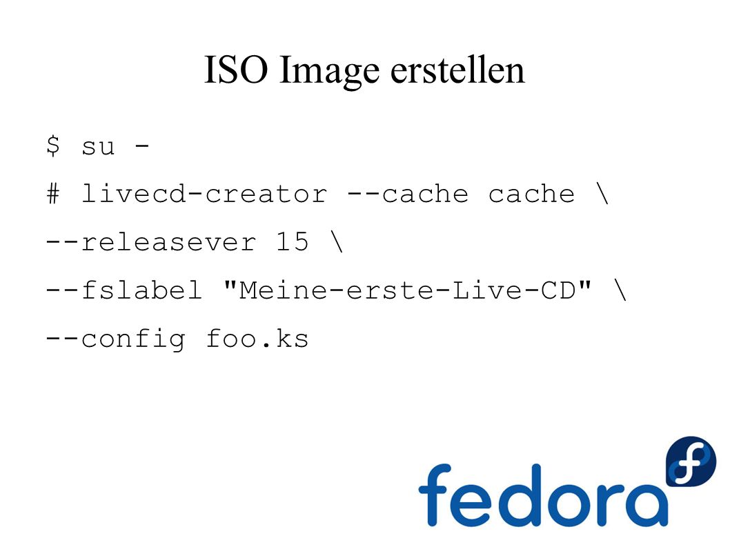ISO Image erstellen $ su - # livecd-creator --cache cache \ --releasever 15 \ --fslabel Meine-erste-Live-CD \ --config foo.ks