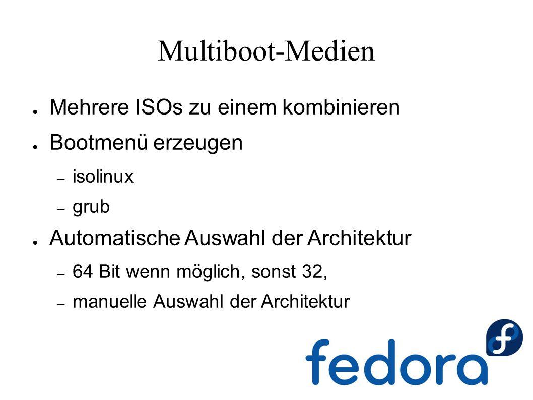 Multiboot-Medien ● Mehrere ISOs zu einem kombinieren ● Bootmenü erzeugen – isolinux – grub ● Automatische Auswahl der Architektur – 64 Bit wenn möglich, sonst 32, – manuelle Auswahl der Architektur